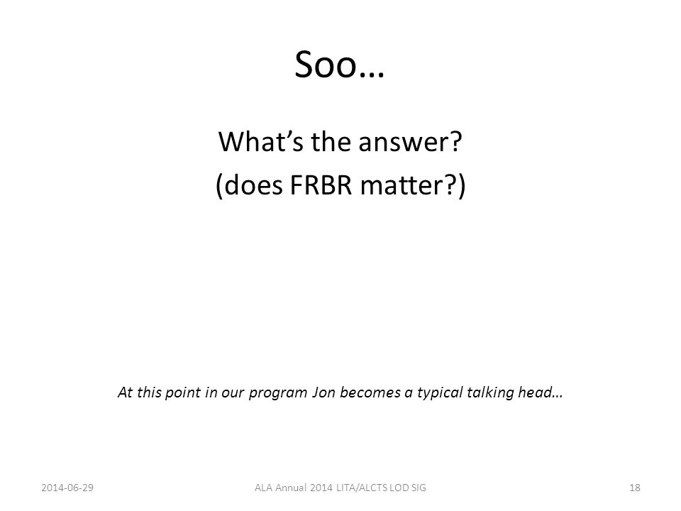 Soo… What's the answer? (does FRBR matter?) At this point in our program Jon becomes a typical talking head… 2014-06-29ALA Annual 2014 LITA/ALCTS LOD