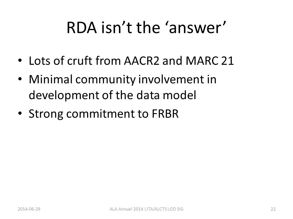 RDA isn't the 'answer' Lots of cruft from AACR2 and MARC 21 Minimal community involvement in development of the data model Strong commitment to FRBR 2