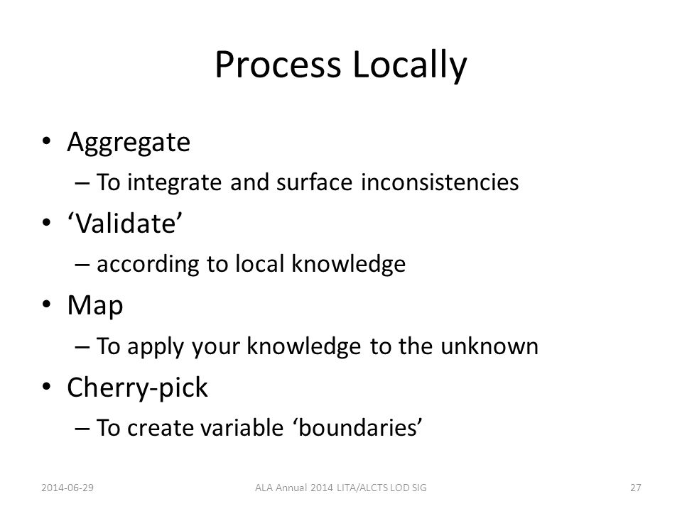 Process Locally Aggregate – To integrate and surface inconsistencies 'Validate' – according to local knowledge Map – To apply your knowledge to the unknown Cherry-pick – To create variable 'boundaries' 2014-06-29ALA Annual 2014 LITA/ALCTS LOD SIG27