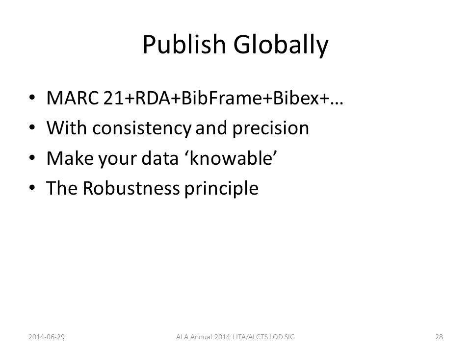 Publish Globally MARC 21+RDA+BibFrame+Bibex+… With consistency and precision Make your data 'knowable' The Robustness principle 2014-06-29ALA Annual 2014 LITA/ALCTS LOD SIG28
