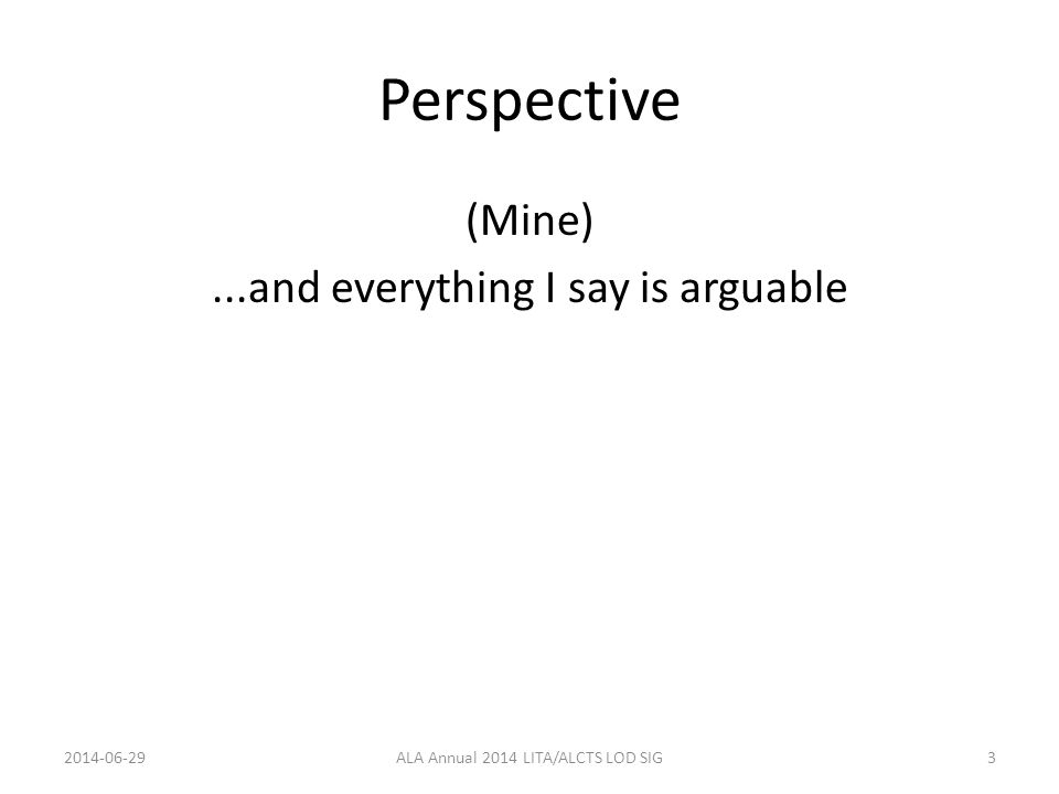 Perspective (Mine)...and everything I say is arguable 2014-06-29ALA Annual 2014 LITA/ALCTS LOD SIG3