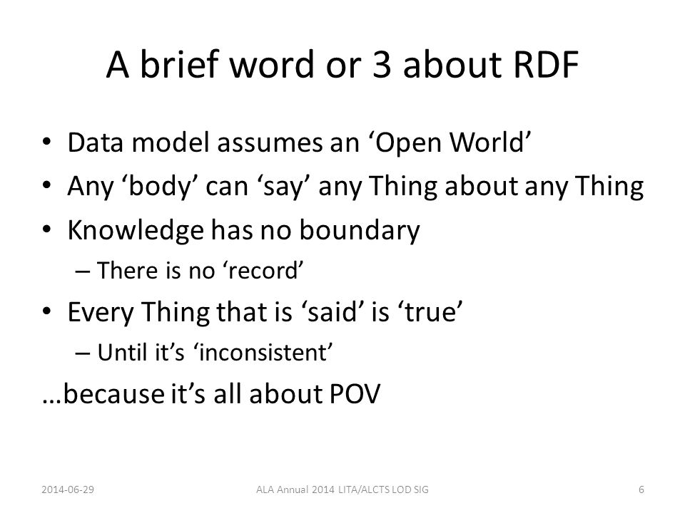 A brief word or 3 about RDF Data model assumes an 'Open World' Any 'body' can 'say' any Thing about any Thing Knowledge has no boundary – There is no 'record' Every Thing that is 'said' is 'true' – Until it's 'inconsistent' …because it's all about POV 2014-06-29ALA Annual 2014 LITA/ALCTS LOD SIG6