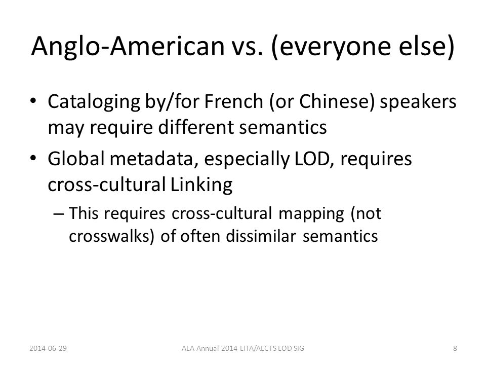 Anglo-American vs. (everyone else) Cataloging by/for French (or Chinese) speakers may require different semantics Global metadata, especially LOD, req