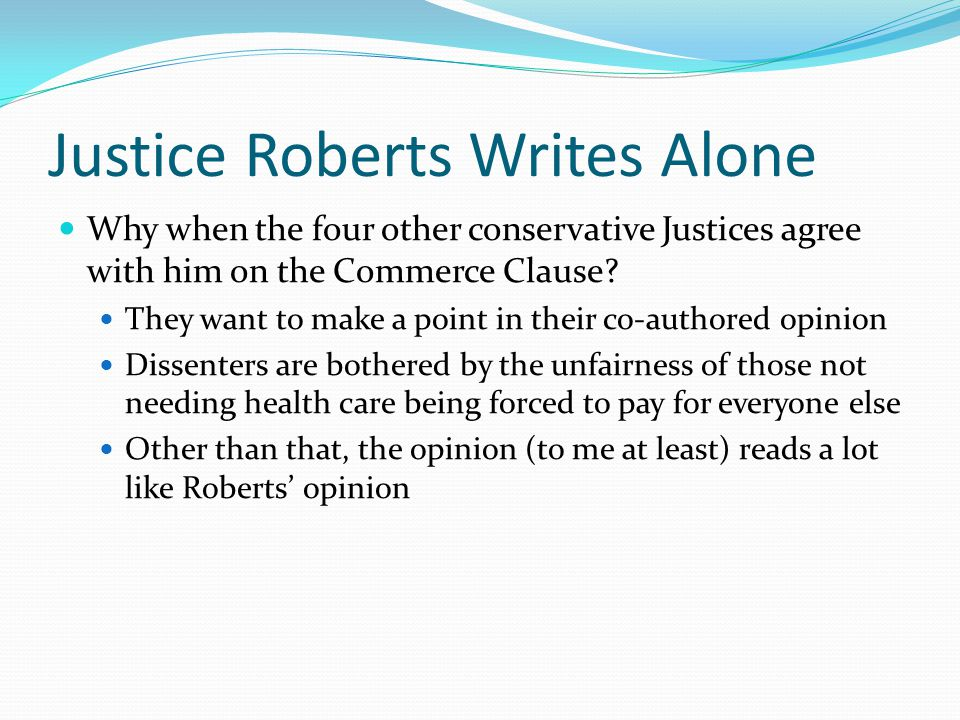 Justice Roberts Writes Alone Why when the four other conservative Justices agree with him on the Commerce Clause? They want to make a point in their c