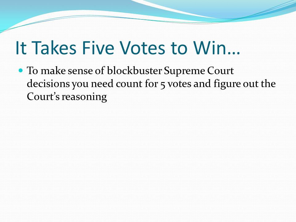 It Takes Five Votes to Win… To make sense of blockbuster Supreme Court decisions you need count for 5 votes and figure out the Court's reasoning