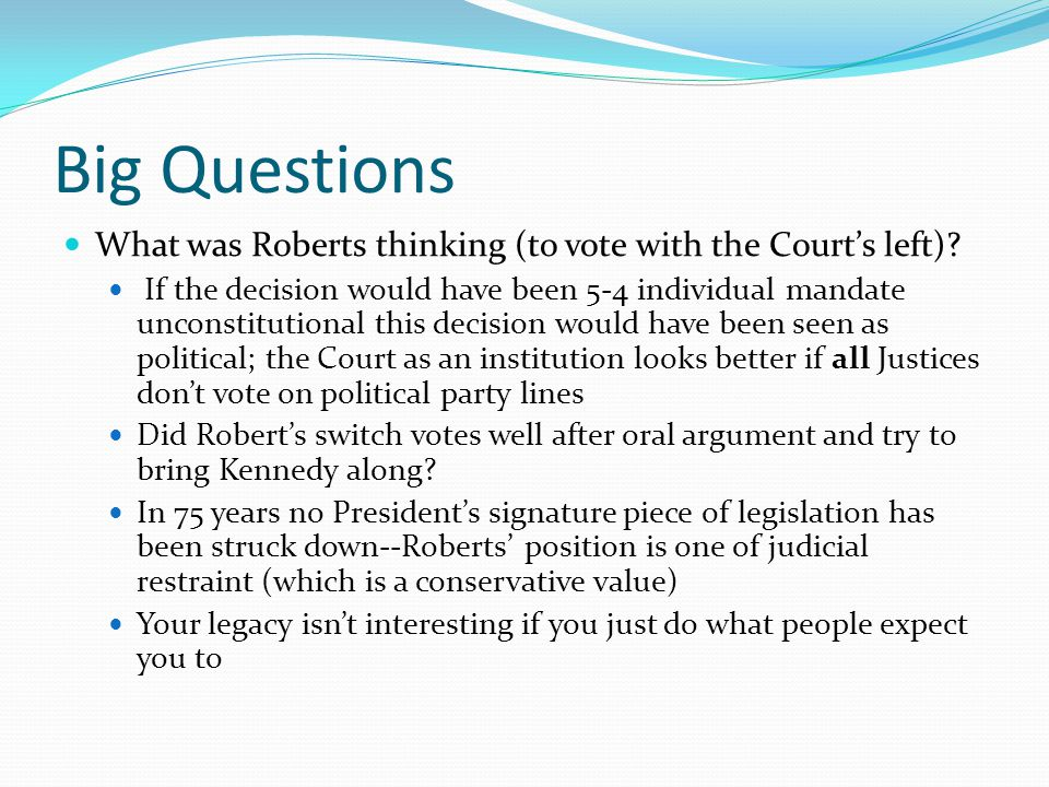 Big Questions What was Roberts thinking (to vote with the Court's left)? If the decision would have been 5-4 individual mandate unconstitutional this