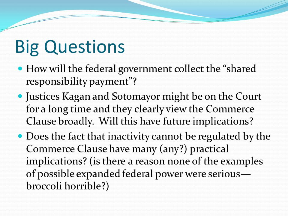 """Big Questions How will the federal government collect the """"shared responsibility payment""""? Justices Kagan and Sotomayor might be on the Court for a lo"""
