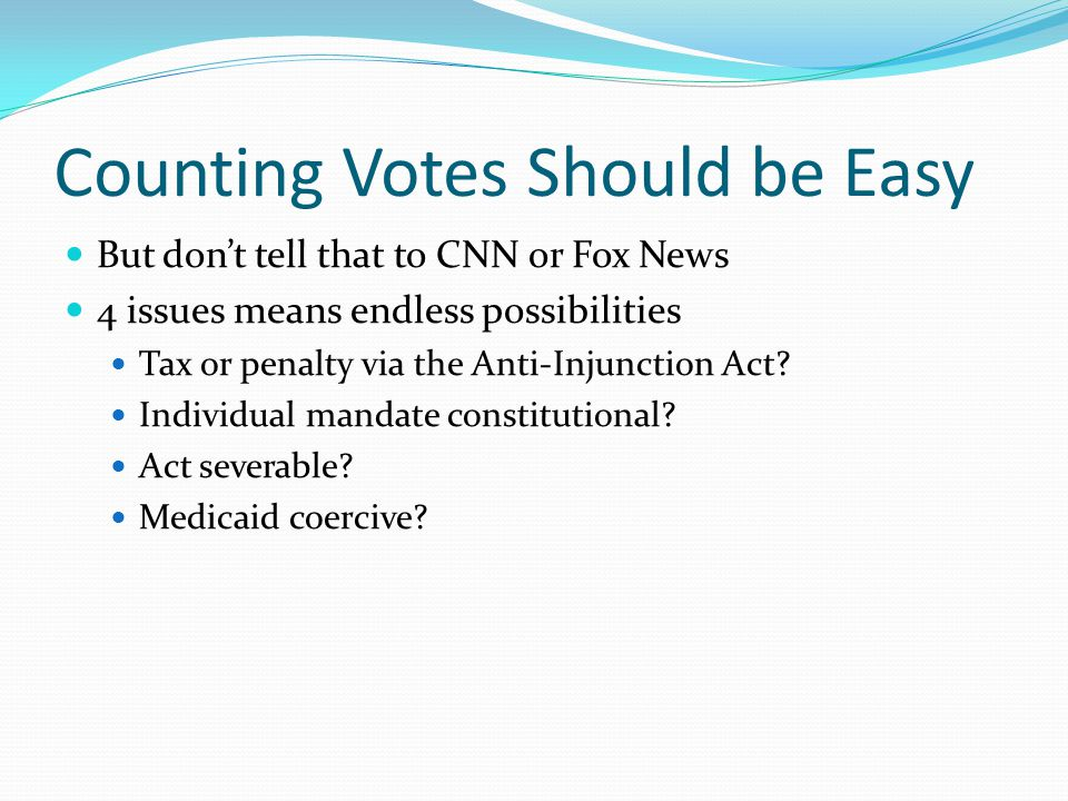 Counting Votes Should be Easy But don't tell that to CNN or Fox News 4 issues means endless possibilities Tax or penalty via the Anti-Injunction Act.