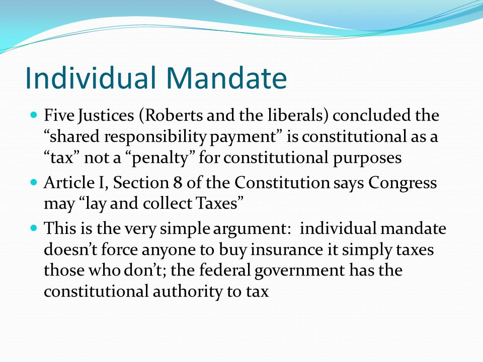 """Individual Mandate Five Justices (Roberts and the liberals) concluded the """"shared responsibility payment"""" is constitutional as a """"tax"""" not a """"penalty"""""""