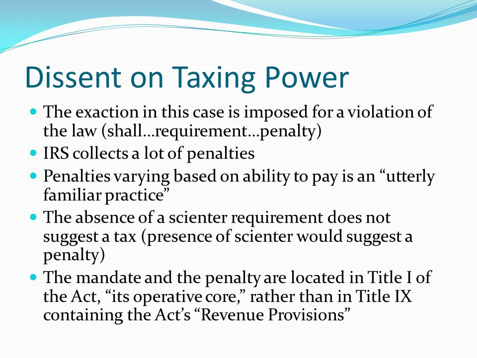 Dissent on Taxing Power The exaction in this case is imposed for a violation of the law (shall…requirement…penalty) IRS collects a lot of penalties Penalties varying based on ability to pay is an utterly familiar practice The absence of a scienter requirement does not suggest a tax (presence of scienter would suggest a penalty) The mandate and the penalty are located in Title I of the Act, its operative core, rather than in Title IX containing the Act's Revenue Provisions