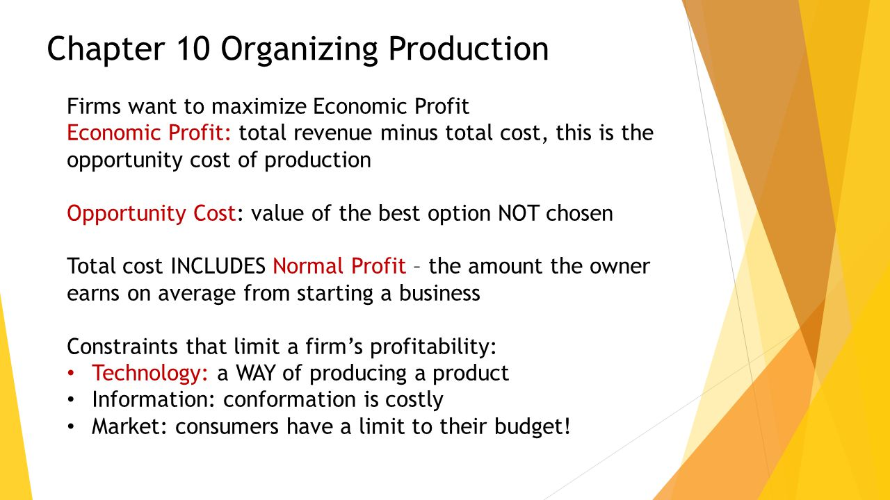 Chapter 10 Organizing Production Firms want to maximize Economic Profit Economic Profit: total revenue minus total cost, this is the opportunity cost of production Opportunity Cost: value of the best option NOT chosen Total cost INCLUDES Normal Profit – the amount the owner earns on average from starting a business Constraints that limit a firm's profitability: Technology: a WAY of producing a product Information: conformation is costly Market: consumers have a limit to their budget!