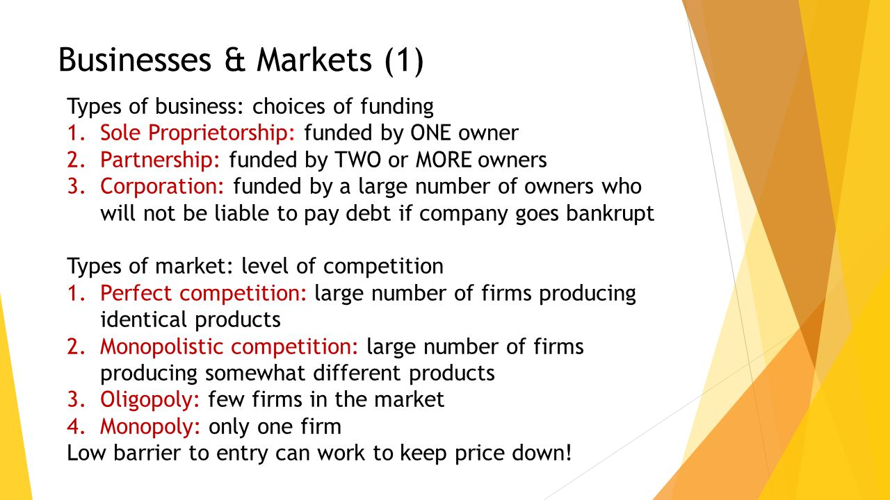 Types of business: choices of funding 1.Sole Proprietorship: funded by ONE owner 2.Partnership: funded by TWO or MORE owners 3.Corporation: funded by a large number of owners who will not be liable to pay debt if company goes bankrupt Types of market: level of competition 1.Perfect competition: large number of firms producing identical products 2.Monopolistic competition: large number of firms producing somewhat different products 3.Oligopoly: few firms in the market 4.Monopoly: only one firm Low barrier to entry can work to keep price down.