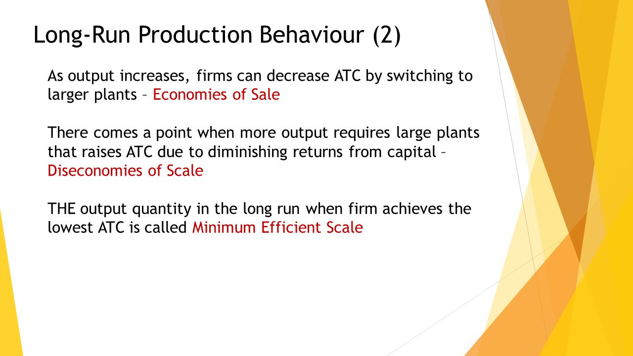 Long-Run Production Behaviour (2) As output increases, firms can decrease ATC by switching to larger plants – Economies of Sale There comes a point when more output requires large plants that raises ATC due to diminishing returns from capital – Diseconomies of Scale THE output quantity in the long run when firm achieves the lowest ATC is called Minimum Efficient Scale