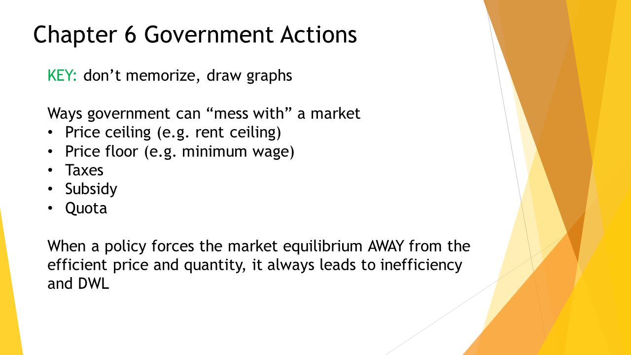 "Chapter 6 Government Actions KEY: don't memorize, draw graphs Ways government can ""mess with"" a market Price ceiling (e.g. rent ceiling) Price floor ("