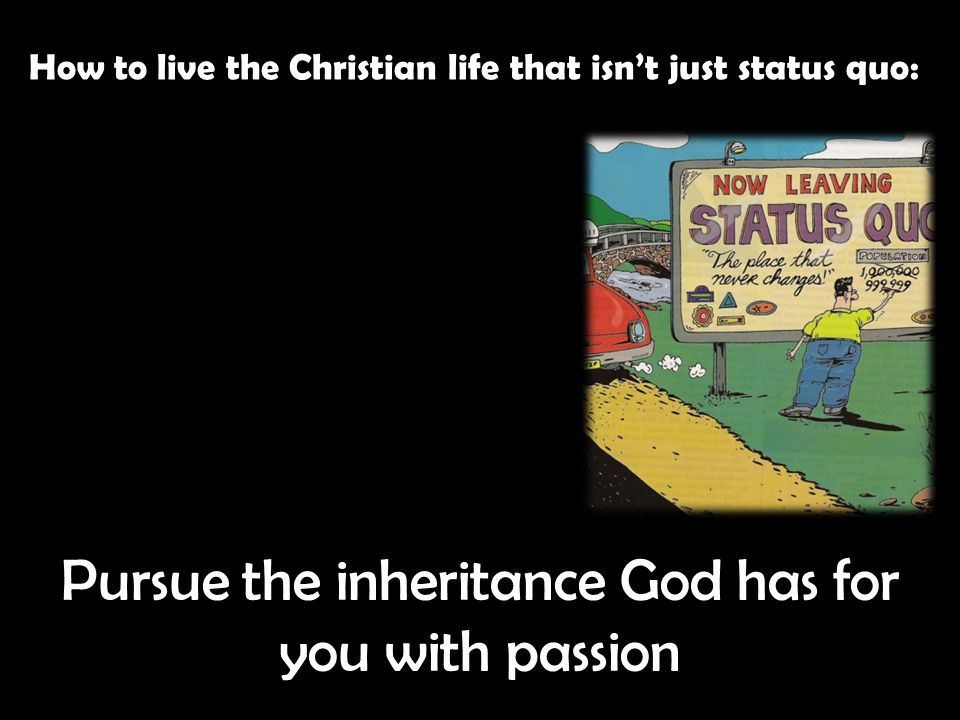 How to live the Christian life that isn't just status quo: Pursue the inheritance God has for you with passion