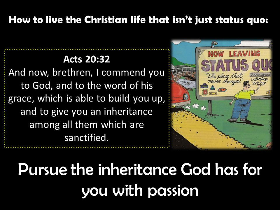 How to live the Christian life that isn't just status quo: Pursue the inheritance God has for you with passion Acts 20:32 And now, brethren, I commend you to God, and to the word of his grace, which is able to build you up, and to give you an inheritance among all them which are sanctified.