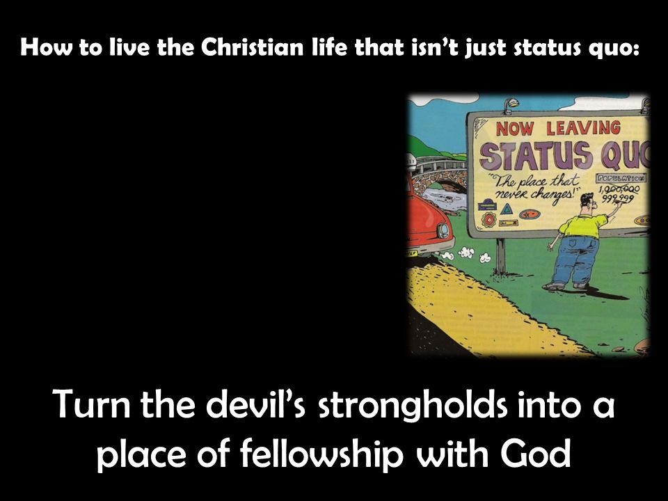 How to live the Christian life that isn't just status quo: Turn the devil's strongholds into a place of fellowship with God
