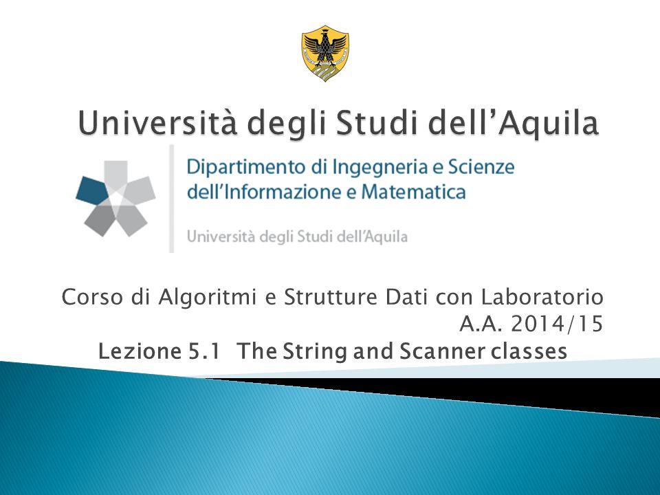Corso di Algoritmi e Strutture Dati con Laboratorio A.A. 2014/15 Lezione 5.1 The String and Scanner classes