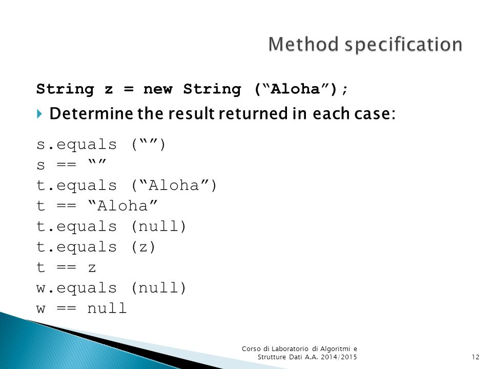 String z = new String ( Aloha );  Determine the result returned in each case: s.equals ( ) s == t.equals ( Aloha ) t == Aloha t.equals (null) t.equals (z) t == z w.equals (null) w == null Corso di Laboratorio di Algoritmi e Strutture Dati A.A.