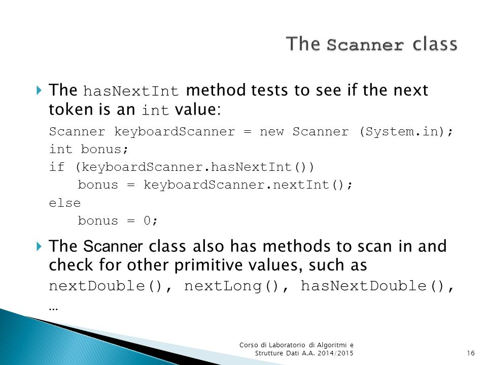  The hasNextInt method tests to see if the next token is an int value: Scanner keyboardScanner = new Scanner (System.in); int bonus; if (keyboardScanner.hasNextInt()) bonus = keyboardScanner.nextInt(); else bonus = 0;  The Scanner class also has methods to scan in and check for other primitive values, such as nextDouble(), nextLong(), hasNextDouble(), … Corso di Laboratorio di Algoritmi e Strutture Dati A.A.