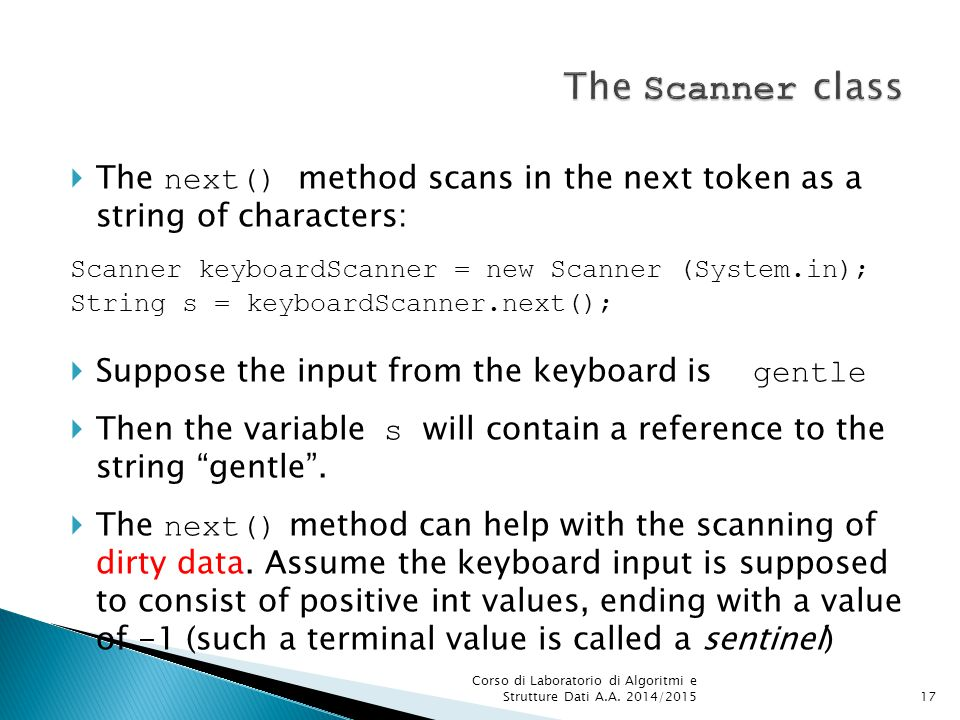  The next() method scans in the next token as a string of characters: Scanner keyboardScanner = new Scanner (System.in); String s = keyboardScanner.next();  Suppose the input from the keyboard is gentle  Then the variable s will contain a reference to the string gentle .