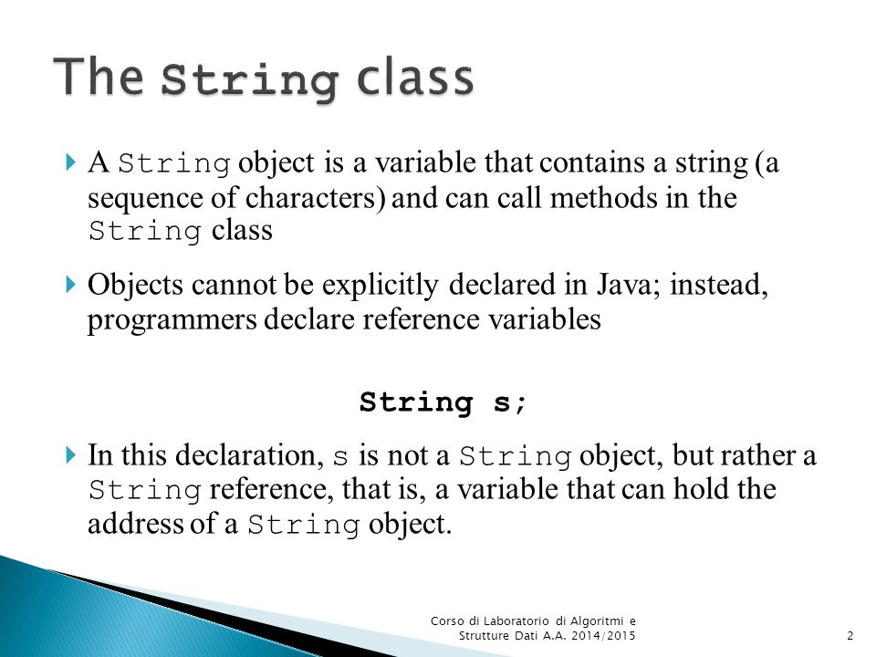  A String object is a variable that contains a string (a sequence of characters) and can call methods in the String class  Objects cannot be explicitly declared in Java; instead, programmers declare reference variables String s;  In this declaration, s is not a String object, but rather a String reference, that is, a variable that can hold the address of a String object.