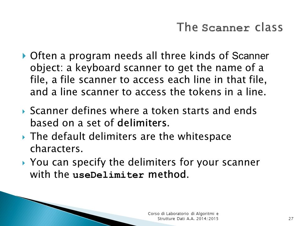  Often a program needs all three kinds of Scanner object: a keyboard scanner to get the name of a file, a file scanner to access each line in that file, and a line scanner to access the tokens in a line.