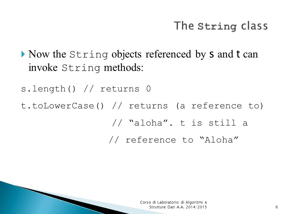  Now the String objects referenced by s and t can invoke String methods: s.length() // returns 0 t.toLowerCase() // returns (a reference to) // aloha .