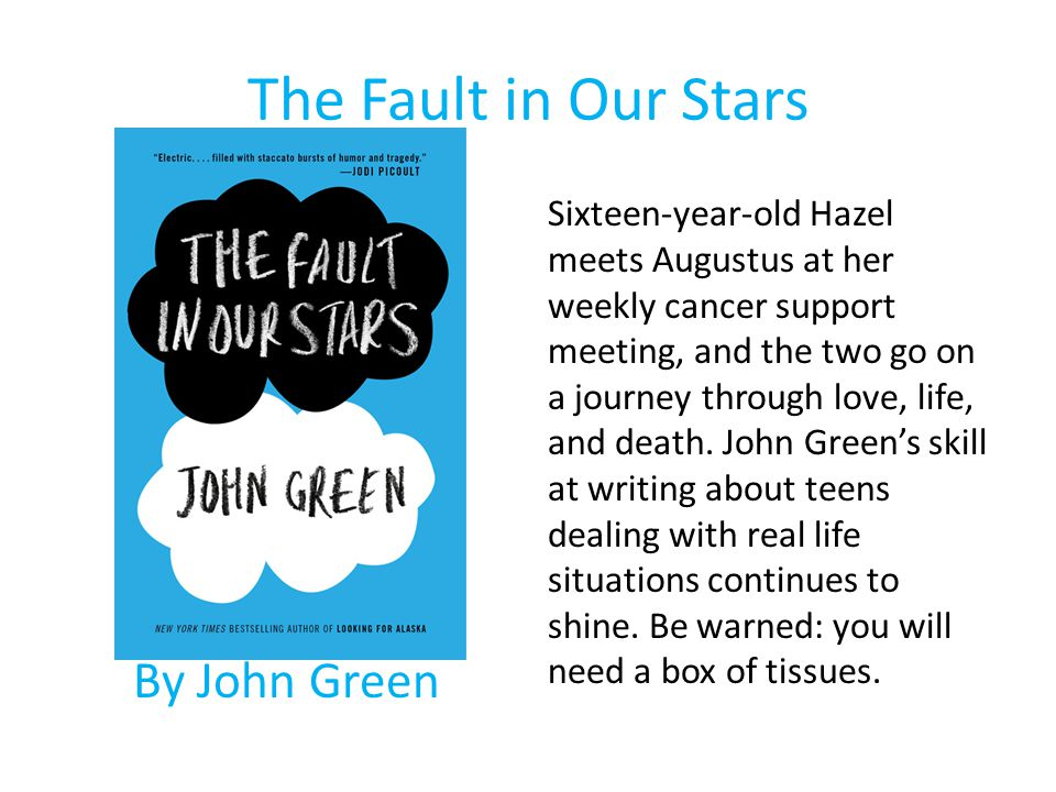 The Fault in Our Stars By John Green Sixteen-year-old Hazel meets Augustus at her weekly cancer support meeting, and the two go on a journey through l