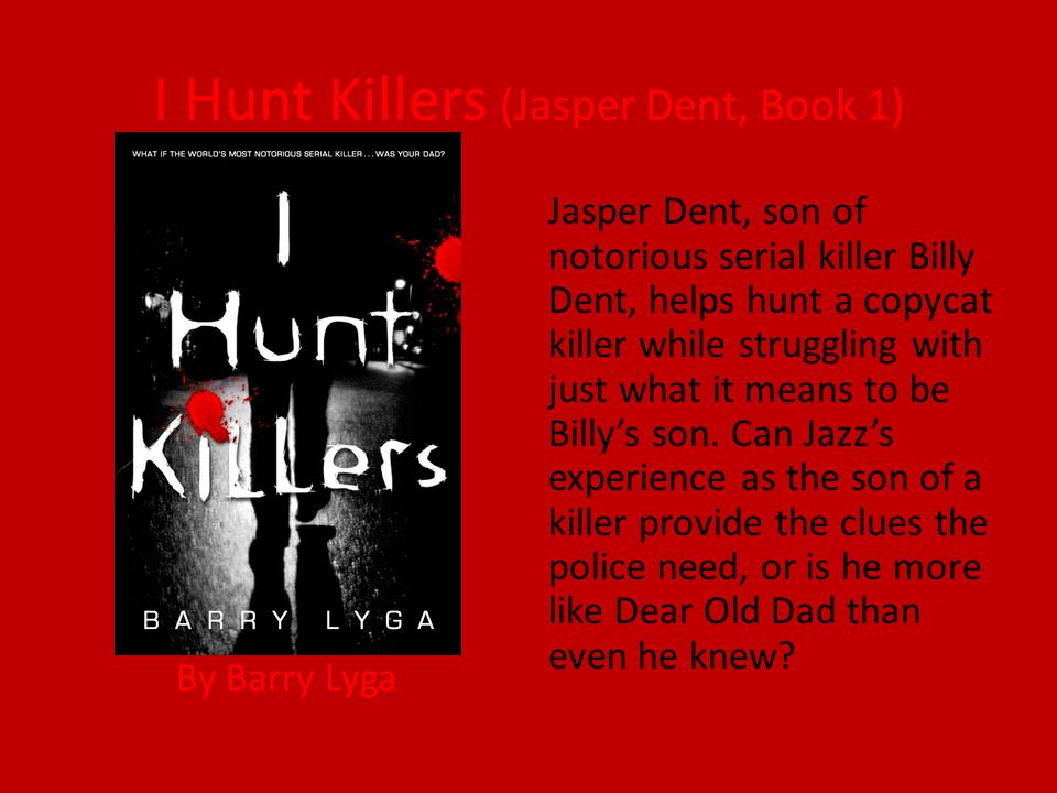 I Hunt Killers (Jasper Dent, Book 1) By Barry Lyga Jasper Dent, son of notorious serial killer Billy Dent, helps hunt a copycat killer while struggling with just what it means to be Billy's son.