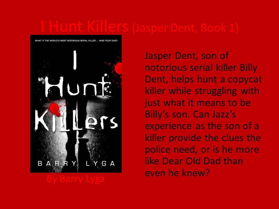 I Hunt Killers (Jasper Dent, Book 1) By Barry Lyga Jasper Dent, son of notorious serial killer Billy Dent, helps hunt a copycat killer while strugglin