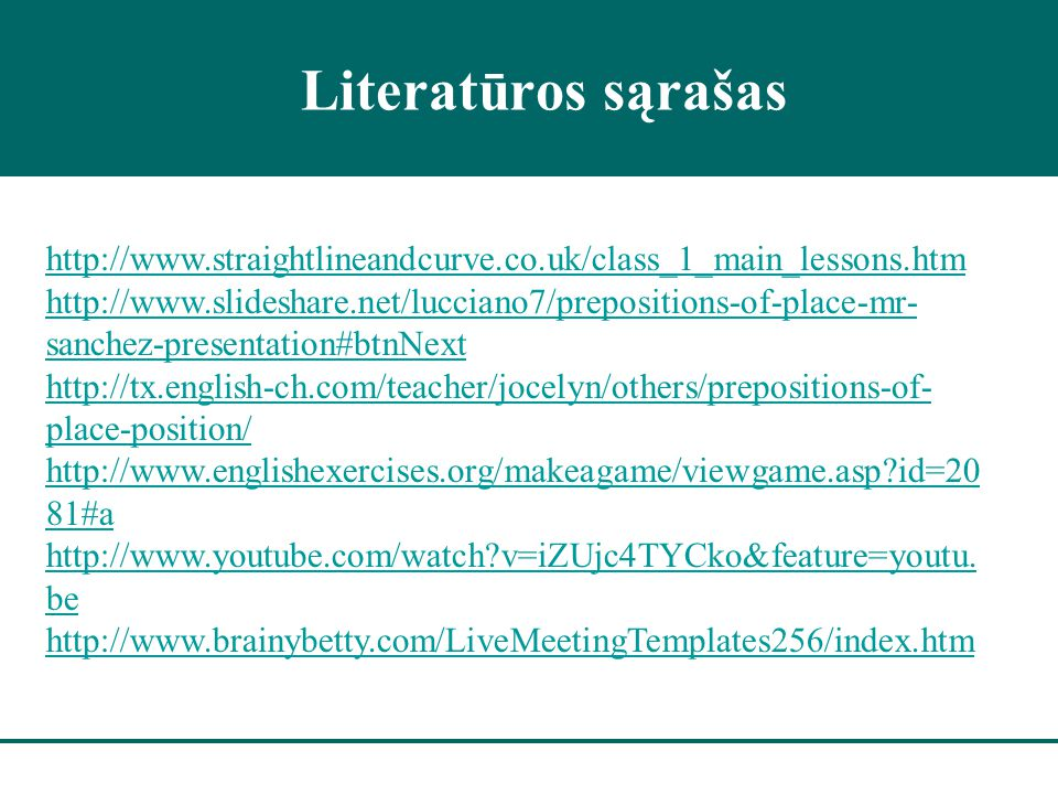 Literatūros sąrašas http://www.straightlineandcurve.co.uk/class_1_main_lessons.htm http://www.slideshare.net/lucciano7/prepositions-of-place-mr- sanchez-presentation#btnNext http://tx.english-ch.com/teacher/jocelyn/others/prepositions-of- place-position/ http://www.englishexercises.org/makeagame/viewgame.asp?id=20 81#a http://www.youtube.com/watch?v=iZUjc4TYCko&feature=youtu.