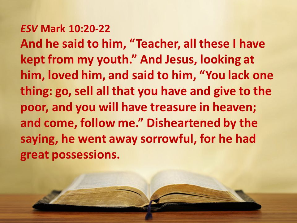 ESV Mark 10:20-22 And he said to him, Teacher, all these I have kept from my youth. And Jesus, looking at him, loved him, and said to him, You lack one thing: go, sell all that you have and give to the poor, and you will have treasure in heaven; and come, follow me. Disheartened by the saying, he went away sorrowful, for he had great possessions.