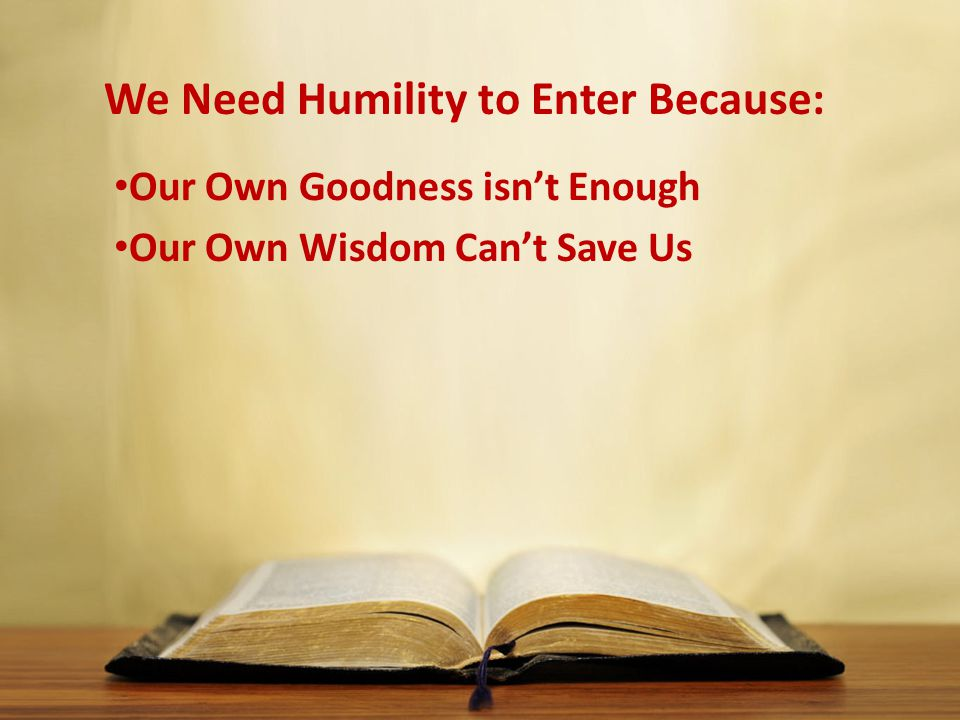 We Need Humility to Enter Because: Our Own Goodness isn't Enough Our Own Wisdom Can't Save Us