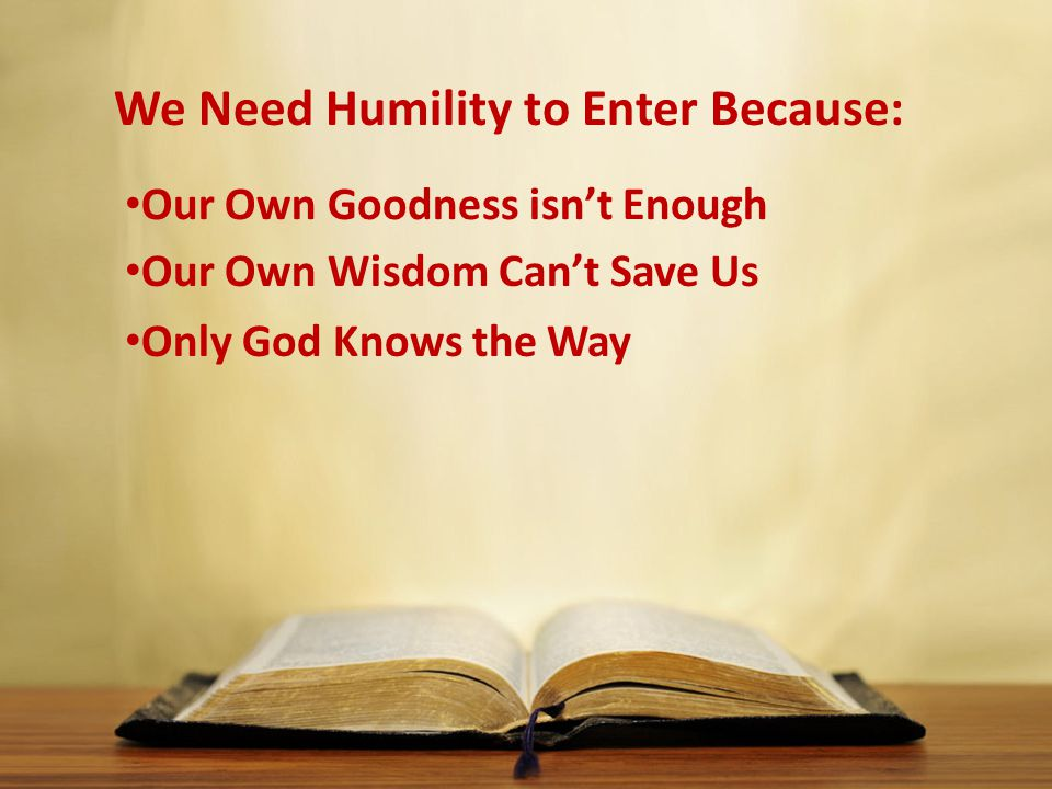We Need Humility to Enter Because: Our Own Goodness isn't Enough Our Own Wisdom Can't Save Us Only God Knows the Way