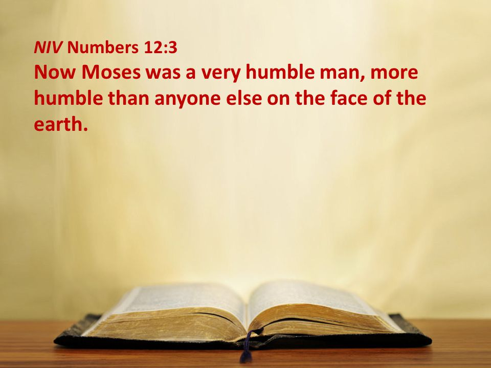 NIV Numbers 12:3 Now Moses was a very humble man, more humble than anyone else on the face of the earth.