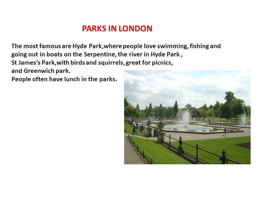 PARKS IN LONDON The most famous are Hyde Park,where people love swimming, fishing and going out in boats on the Serpentine, the river in Hyde Park, St