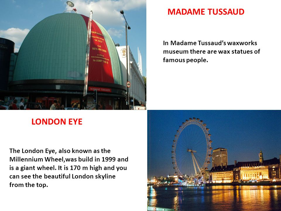 MADAME TUSSAUD In Madame Tussaud's waxworks museum there are wax statues of famous people. LONDON EYE The London Eye, also known as the Millennium Whe