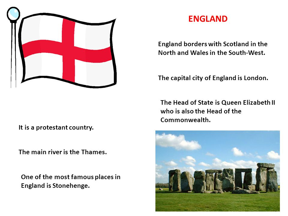 ENGLAND England borders with Scotland in the North and Wales in the South-West. The capital city of England is London. The Head of State is Queen Eliz