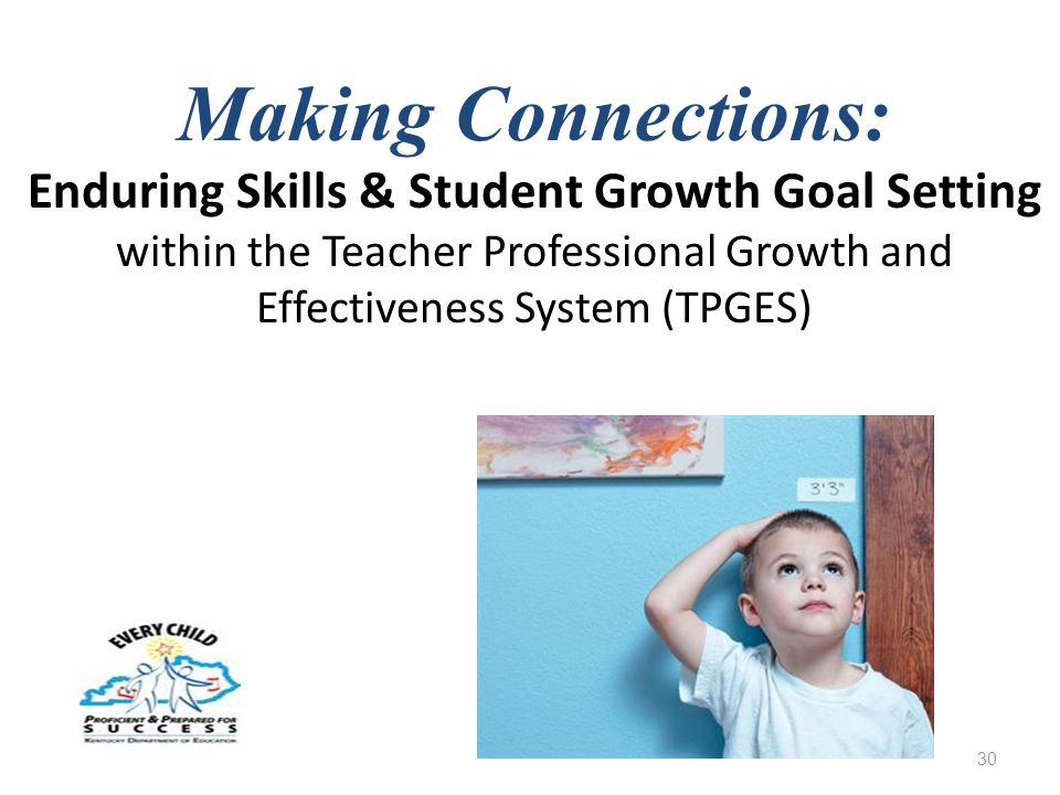 Making Connections: Enduring Skills & Student Growth Goal Setting within the Teacher Professional Growth and Effectiveness System (TPGES) 30