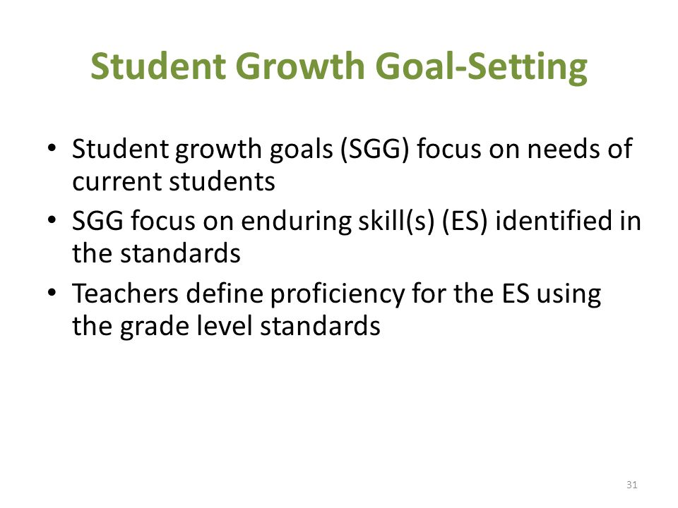 Student Growth Goal-Setting Student growth goals (SGG) focus on needs of current students SGG focus on enduring skill(s) (ES) identified in the standards Teachers define proficiency for the ES using the grade level standards 31