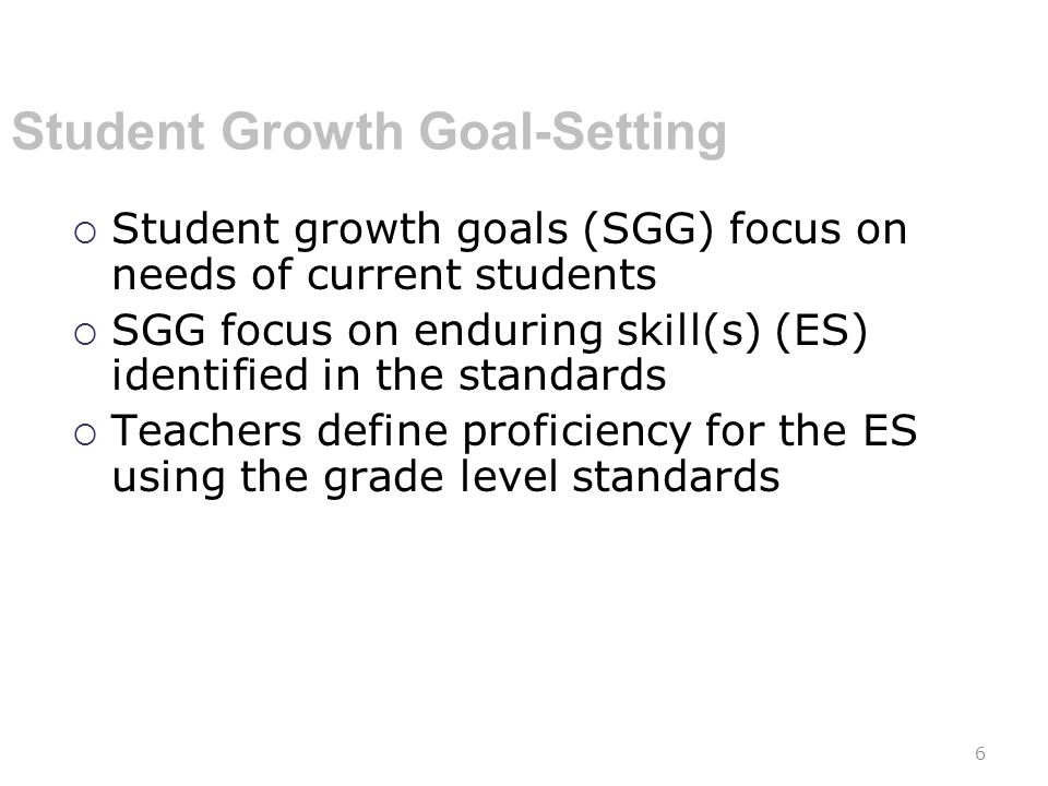 Student Growth Goal-Setting  Student growth goals (SGG) focus on needs of current students  SGG focus on enduring skill(s) (ES) identified in the standards  Teachers define proficiency for the ES using the grade level standards 6