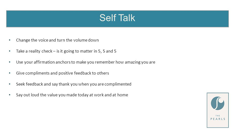 Self Talk Change the voice and turn the volume down Take a reality check – is it going to matter in 5, 5 and 5 Use your affirmation anchors to make you remember how amazing you are Give compliments and positive feedback to others Seek feedback and say thank you when you are complimented Say out loud the value you made today at work and at home