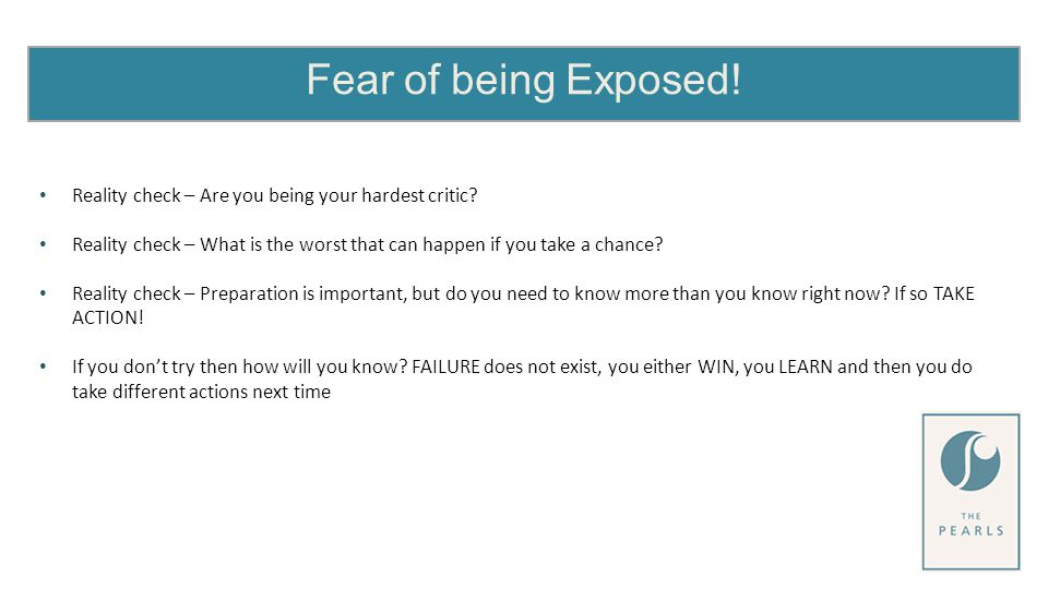 Fear of being Exposed. Reality check – Are you being your hardest critic.
