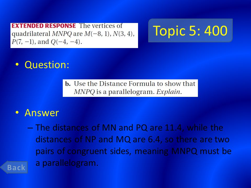 Topic 5: 400 Question: Answer – The distances of MN and PQ are 11.4, while the distances of NP and MQ are 6.4, so there are two pairs of congruent sides, meaning MNPQ must be a parallelogram.