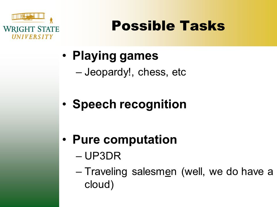 Possible Tasks Playing games –Jeopardy!, chess, etc Speech recognition Pure computation –UP3DR –Traveling salesmen (well, we do have a cloud)
