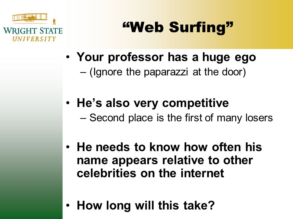 Web Surfing Your professor has a huge ego –(Ignore the paparazzi at the door) He's also very competitive –Second place is the first of many losers He needs to know how often his name appears relative to other celebrities on the internet How long will this take