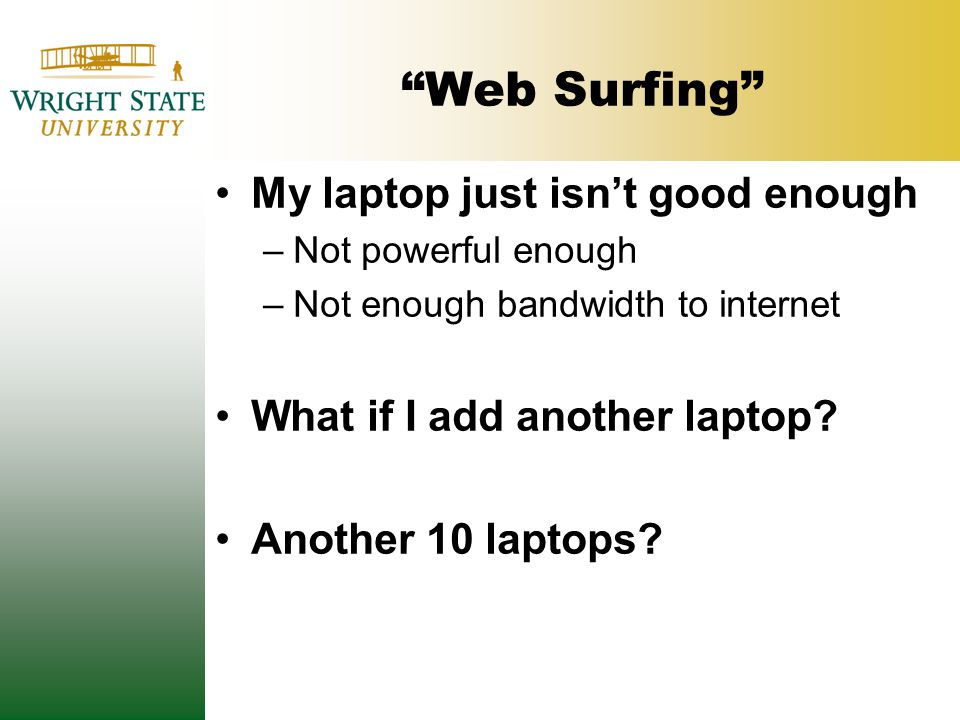 Web Surfing My laptop just isn't good enough –Not powerful enough –Not enough bandwidth to internet What if I add another laptop.