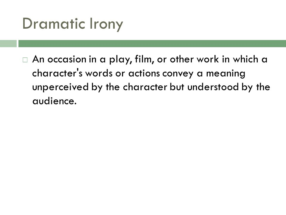 Dramatic Irony  An occasion in a play, film, or other work in which a character's words or actions convey a meaning unperceived by the character but