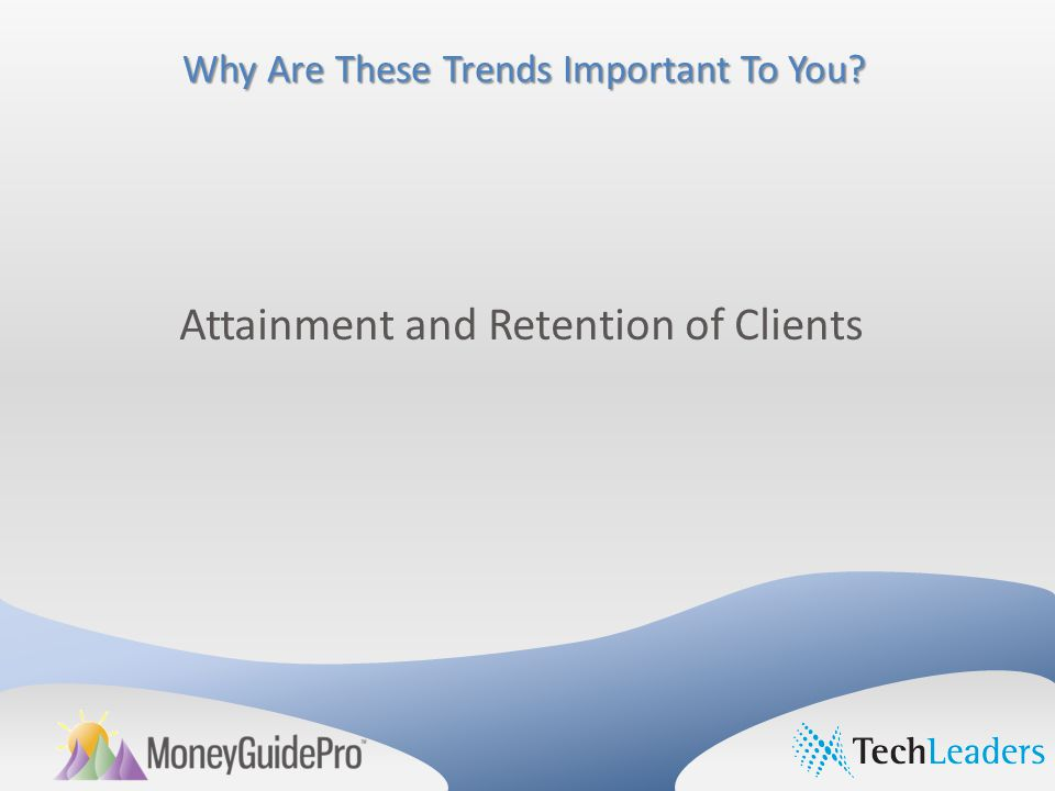 Why Are These Trends Important To You Attainment and Retention of Clients